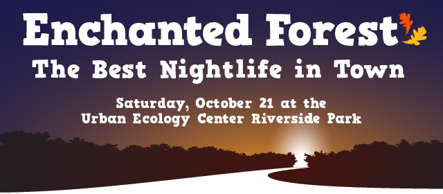 Enchanted Forest - the best nightlife spot in town! Saturday, October 21, Urban Ecology Center - Riverside Park branch.